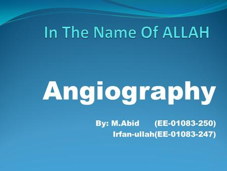 Angiography By: M.Abid (EE-01083-250) Irfan-ullah(EE-01083-247)