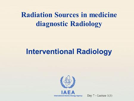 IAEA International Atomic Energy Agency Interventional Radiology Radiation Sources in medicine diagnostic Radiology Day 7 – Lecture 1(3)