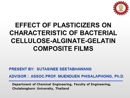 EFFECT OF PLASTICIZERS ON CHARACTERISTIC OF BACTERIAL CELLULOSE-ALGINATE-GELATIN COMPOSITE FILMS PRESENT BY: SUTASINEE SEETABHAWANG Department of Chemical.