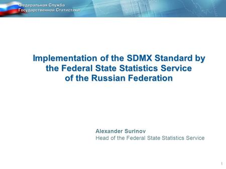 1 Implementation of the SDMX Standard by the Federal State Statistics Service of the Russian Federation Alexander Surinov Head of the Federal State Statistics.