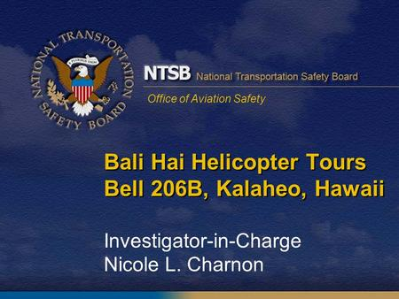 Office of Aviation Safety Bali Hai Helicopter Tours Bell 206B, Kalaheo, Hawaii Investigator-in-Charge Nicole L. Charnon.