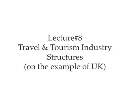 Lecture#8 Travel & Tourism Industry Structures (on the example of UK)