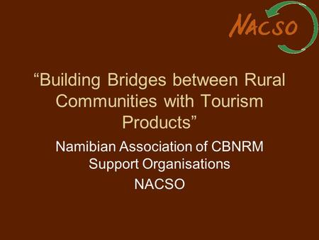 """Building Bridges between Rural Communities with Tourism Products"" Namibian Association of CBNRM Support Organisations NACSO."