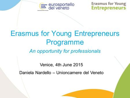 Erasmus for Young Entrepreneurs Programme An opportunity for professionals Venice, 4th June 2015 Daniela Nardello – Unioncamere del Veneto.