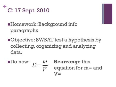 + C: 17 Sept. 2010 Homework: Background info paragraphs Objective: SWBAT test a hypothesis by collecting, organizing and analyzing data. Do now: Rearrange.