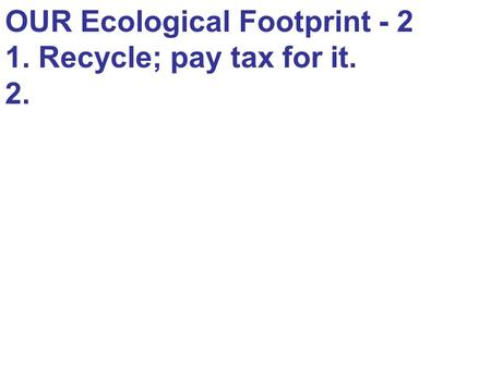 OUR Ecological Footprint - 2 1. Recycle; pay tax for it. 2.