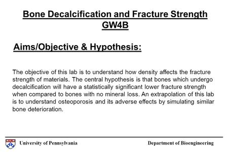 University of Pennsylvania Department of Bioengineering Aims/Objective & Hypothesis: Bone Decalcification and Fracture Strength GW4B The objective of this.