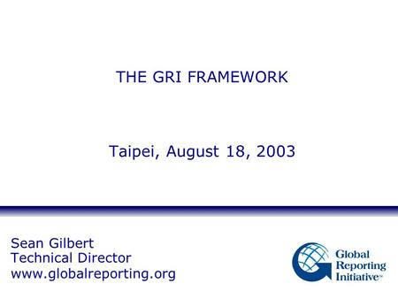 Sean Gilbert Technical Director www.globalreporting.org THE GRI FRAMEWORK Taipei, August 18, 2003.