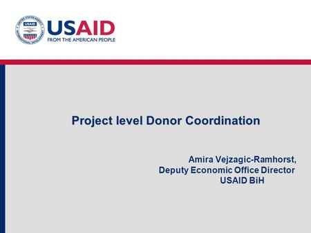 Project level Donor Coordination Project level Donor Coordination Amira Vejzagic-Ramhorst, Deputy Economic Office Director USAID BiH.