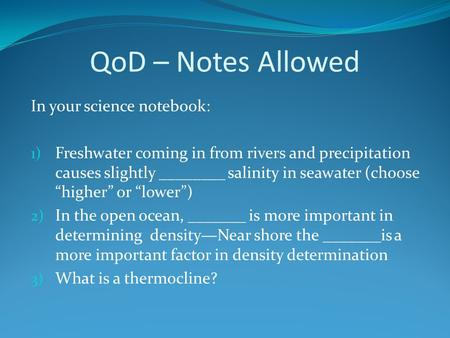 QoD – Notes Allowed In your science notebook: 1) Freshwater coming in from rivers and precipitation causes slightly ________ salinity in seawater (choose.