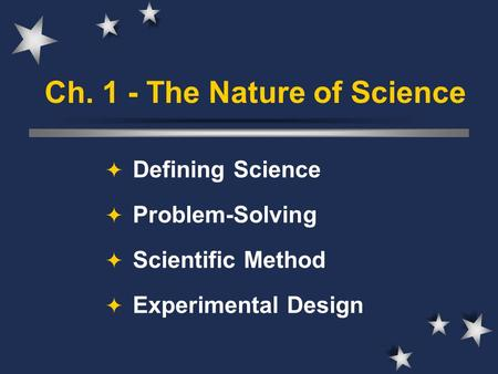 Ch. 1 - The Nature of Science  Defining Science  Problem-Solving  Scientific Method  Experimental Design.