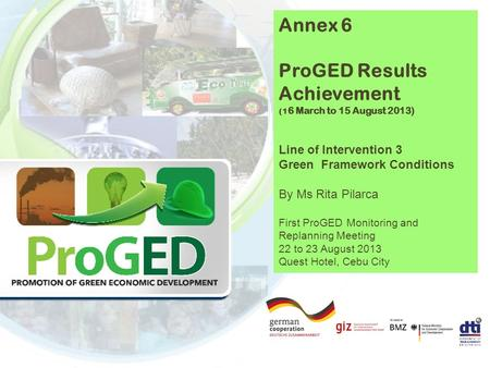 Annex 6 ProGED Results Achievement (1 6 March to 15 August 2013) Line of Intervention 3 Green Framework Conditions By Ms Rita Pilarca First ProGED Monitoring.