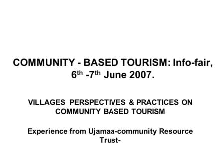 COMMUNITY - BASED TOURISM: Info-fair, 6 th -7 th June 2007. VILLAGES PERSPECTIVES & PRACTICES ON COMMUNITY BASED TOURISM Experience from Ujamaa-community.