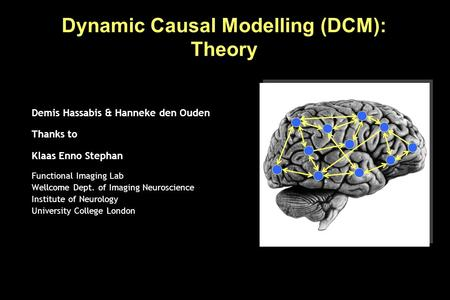 Dynamic Causal Modelling (DCM): Theory Demis Hassabis & Hanneke den Ouden Thanks to Klaas Enno Stephan Functional Imaging Lab Wellcome Dept. of Imaging.