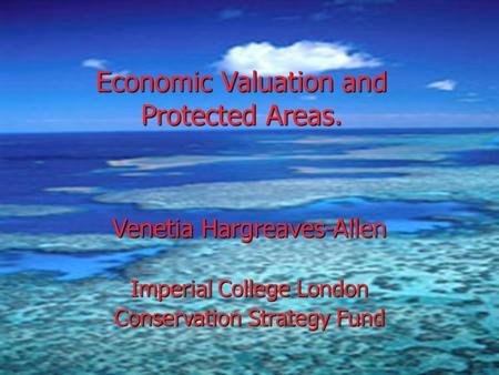 Economic Valuation and Protected Areas. Venetia Hargreaves-Allen Imperial College London Conservation Strategy Fund.