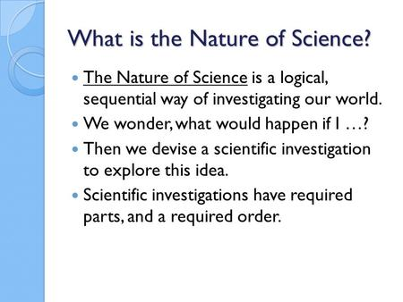 What is the Nature of Science? The Nature of Science is a logical, sequential way of investigating our world. We wonder, what would happen if I …? Then.