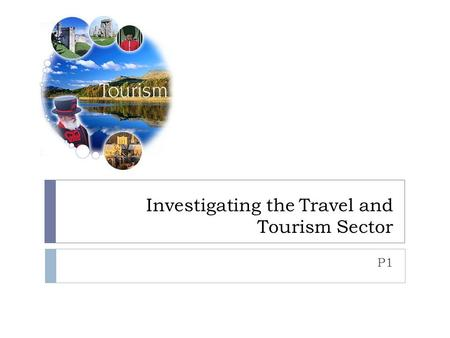 Investigating the Travel and Tourism Sector P1. Connector  With the person next to you discuss the different types of organisations in the travel and.