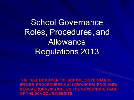 School Governance Roles, Procedures, and Allowance Regulations 2013 THE FULL DOCUMENT OF SCHOOL GOVERNANCE (ROLES, PROCEDURES & ALLOWANCES) (ENGLAND) REGUALTIONS.
