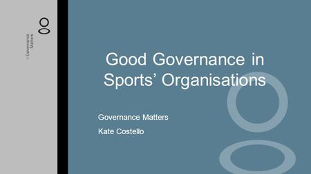 Good Governance in Sports' Organisations Governance Matters Kate Costello.