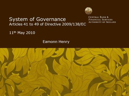 System of Governance Articles 41 to 49 of Directive 2009/138/EC 11 th May 2010 Eamonn Henry.