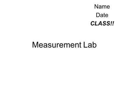 Measurement Lab Name Date CLASS!!. New Vocabulary Volume - Amount of space a 3-D object takes up. ( b x h x w = volume) Mass - The amount of weight something.