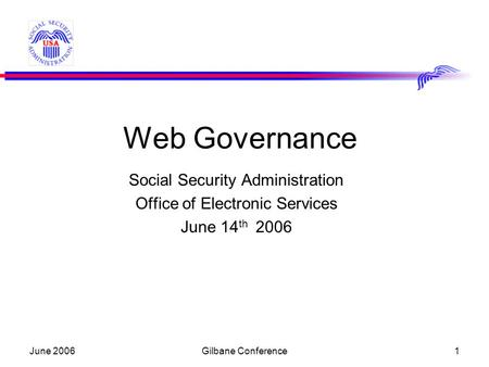 June 2006Gilbane Conference1 Web Governance Social Security Administration Office of Electronic Services June 14 th 2006.