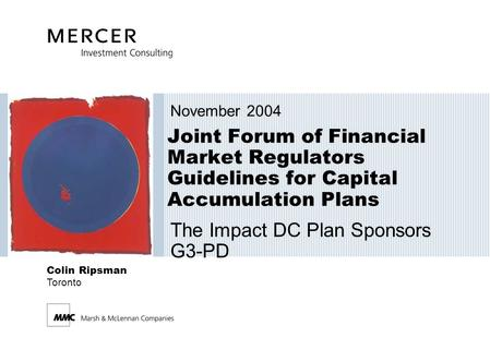 Joint Forum of Financial Market Regulators Guidelines for Capital Accumulation Plans November 2004 The Impact DC Plan Sponsors G3-PD Colin Ripsman Toronto.