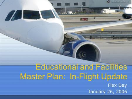 Educational and Facilities Master Plan: In-Flight Update Flex Day January 26, 2006.
