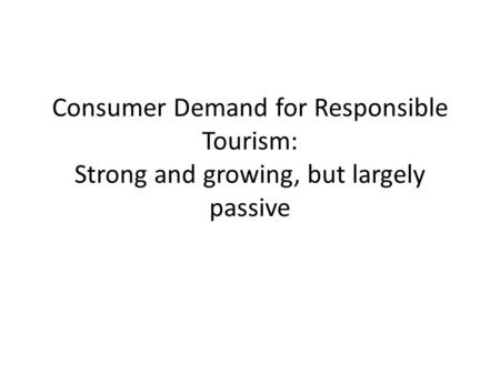 Consumer Demand for Responsible Tourism: Strong and growing, but largely passive.