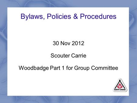 Bylaws, Policies & Procedures 30 Nov 2012 Scouter Carrie Woodbadge Part 1 for Group Committee.
