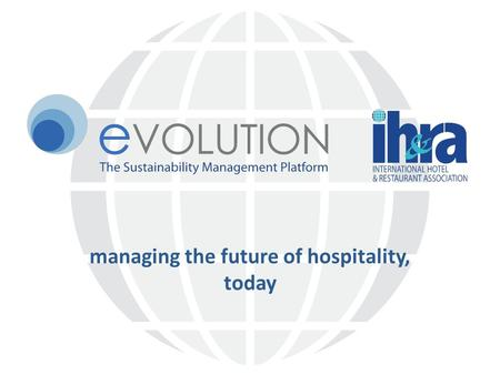 Managing the future of hospitality, today. Challenges Rising energy prices – oil currently $125 per barrel Increased reporting and standards 2012 Hotel.