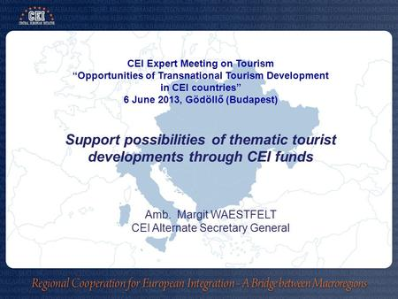 "CEI Expert Meeting on Tourism ""Opportunities of Transnational Tourism Development in CEI countries"" 6 June 2013, Gödöllő (Budapest) Support possibilities."