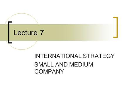 Lecture 7 INTERNATIONAL STRATEGY SMALL AND MEDIUM COMPANY.