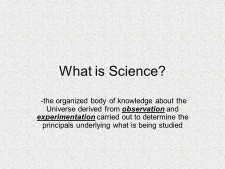 What is Science? -the organized body of knowledge about the Universe derived from observation and experimentation carried out to determine the principals.
