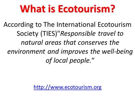 What is Ecotourism? According to The International Ecotourism Society (TIES)Responsible travel to natural areas that conserves the environment and improves.