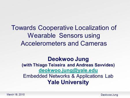 Deokwoo Jung March 18, 2010 Towards Cooperative Localization of Wearable Sensors using Accelerometers and Cameras Deokwoo Jung (with Thiago Teixeira and.