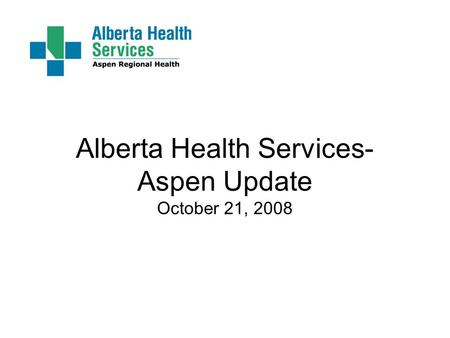 Alberta Health Services- Aspen Update October 21, 2008.