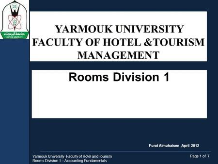 Rooms Division 1 Yarmouk University- Faculty of Hotel and Tourism Rooms Division 1 – Accounting Fundamentals Page 1 of 7 Furat Almuhaisen,April 2012.