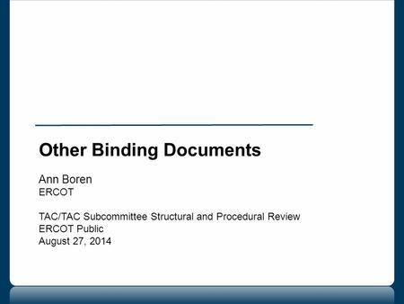 Other Binding Documents Ann Boren ERCOT TAC/TAC Subcommittee Structural and Procedural Review ERCOT Public August 27, 2014.