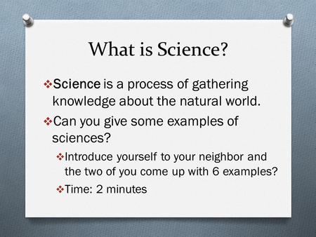 What is Science?  Science is a process of gathering knowledge about the natural world.  Can you give some examples of sciences?  Introduce yourself.