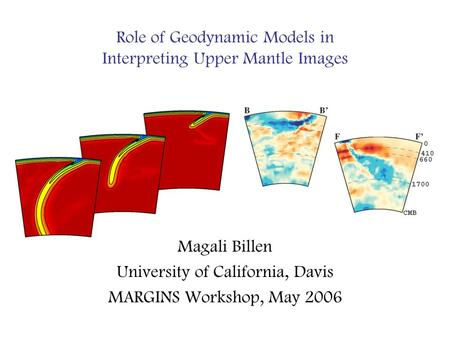 Role of Geodynamic Models in Interpreting Upper Mantle Images Magali Billen University of California, Davis MARGINS Workshop, May 2006.