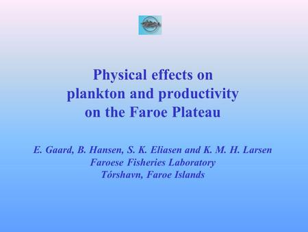 Physical effects on plankton and productivity on the Faroe Plateau E. Gaard, B. Hansen, S. K. Eliasen and K. M. H. Larsen Faroese Fisheries Laboratory.