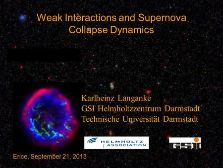 Weak Interactions and Supernova Collapse Dynamics Karlheinz Langanke GSI Helmholtzzentrum Darmstadt Technische Universität Darmstadt Erice, September 21,