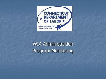 WIA Administration Program Monitoring. Why Monitor Programs ? 20 CFR 667.410(b)(1) and WIA Sections 127 and 132 require the state to develop a monitoring.