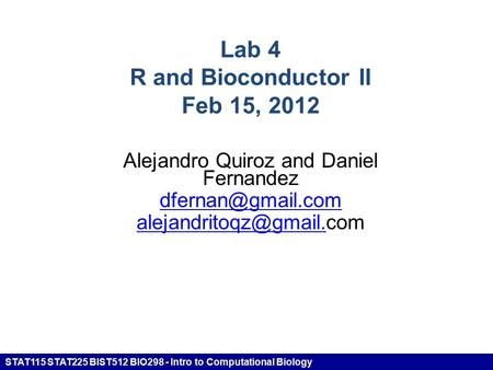 STAT115 STAT225 BIST512 BIO298 - Intro to Computational Biology Lab 4 R and Bioconductor II Feb 15, 2012 Alejandro Quiroz and Daniel Fernandez