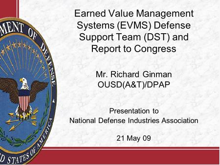 Earned Value Management Systems (EVMS) Defense Support Team (DST) and Report to Congress Mr. Richard Ginman OUSD(A&T)/DPAP Presentation to National Defense.