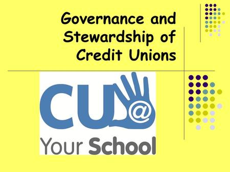"Governance and Stewardship of Credit Unions. At the end of this unit, students will be able to: Understand the term ""governance"" Explain how credit unions."