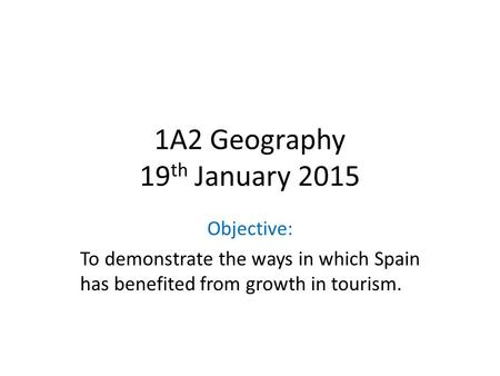 1A2 Geography 19 th January 2015 Objective: To demonstrate the ways in which Spain has benefited from growth in tourism.