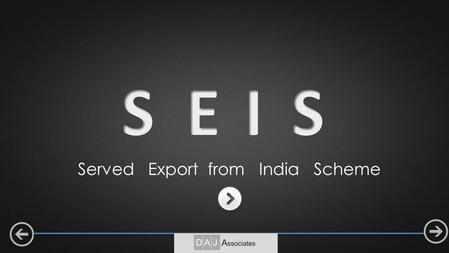 Served Export from India Scheme. Objective: To encourage export of notified Services from India. Service Export from India Scheme (SEIS) Reward / Incentive.