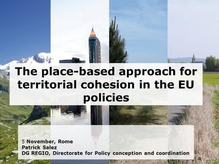 The place-based approach for territorial cohesion in the EU policies 5 November, Rome Patrick Salez DG REGIO, Directorate for Policy conception and coordination.